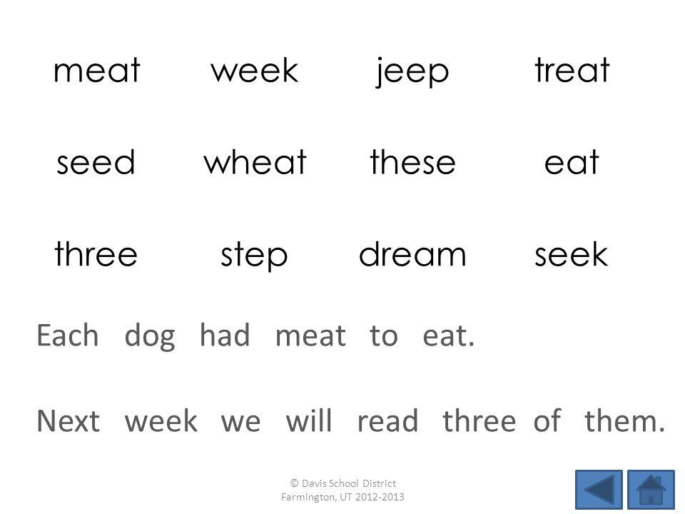 meatweekjeeptreat seedwheattheseeat threestepdreamseek Next week we will read three of them. © Davis School District Farmington, UT 2012-2013 Each dog