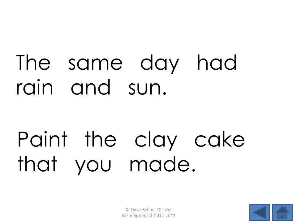 The same day had rain and sun. © Davis School District Farmington, UT 2012-2013 Paint the clay cake that you made.