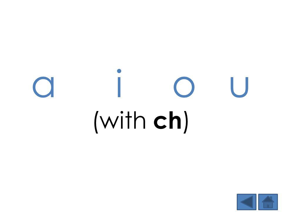 a i o u (with ch )