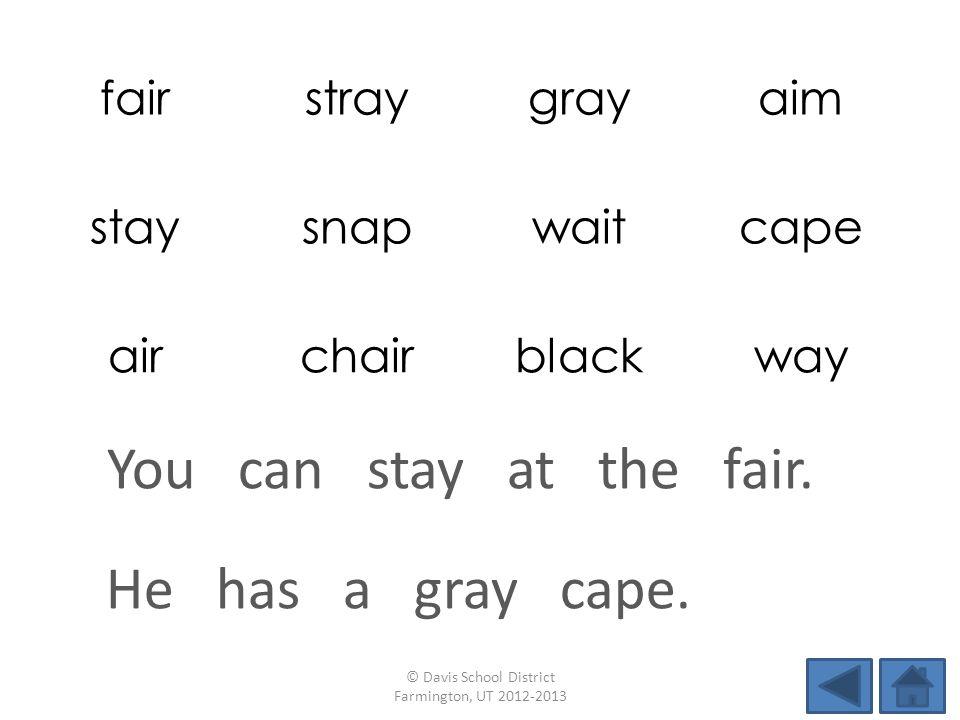 fairstraygrayaim staysnapwaitcape airchairblackway He has a gray cape. © Davis School District Farmington, UT 2012-2013 You can stay at the fair.