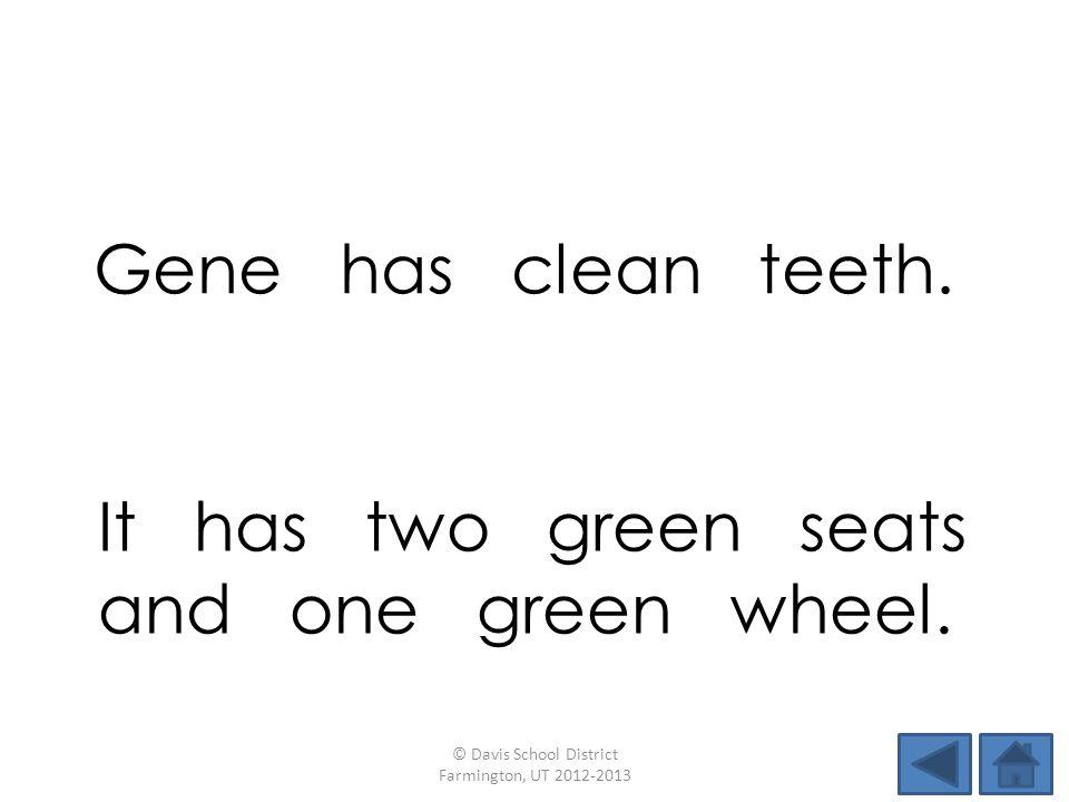 Gene has clean teeth. © Davis School District Farmington, UT 2012-2013 It has two green seats and one green wheel.