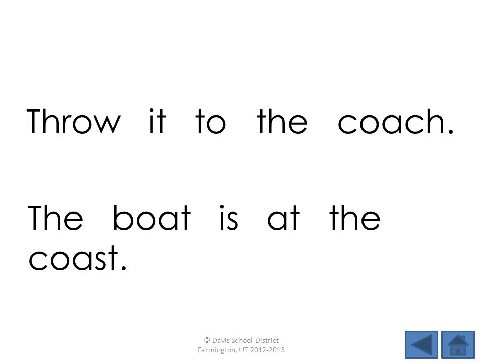 Throw it to the coach. © Davis School District Farmington, UT 2012-2013 The boat is at the coast.