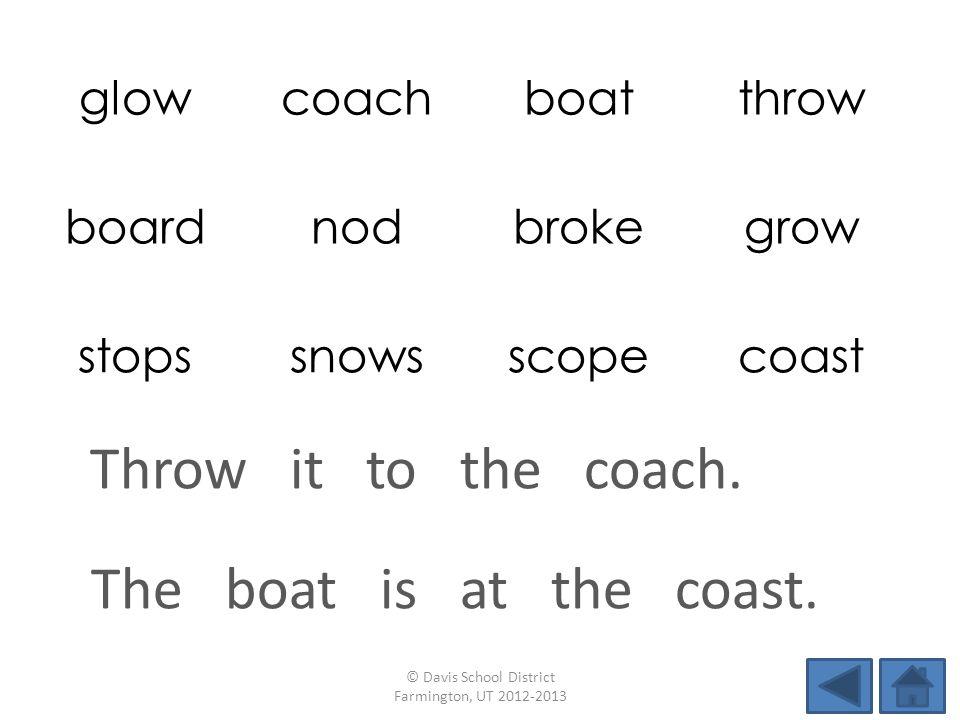 glowcoachboatthrow boardnodbrokegrow stopssnowsscopecoast The boat is at the coast. © Davis School District Farmington, UT 2012-2013 Throw it to the c
