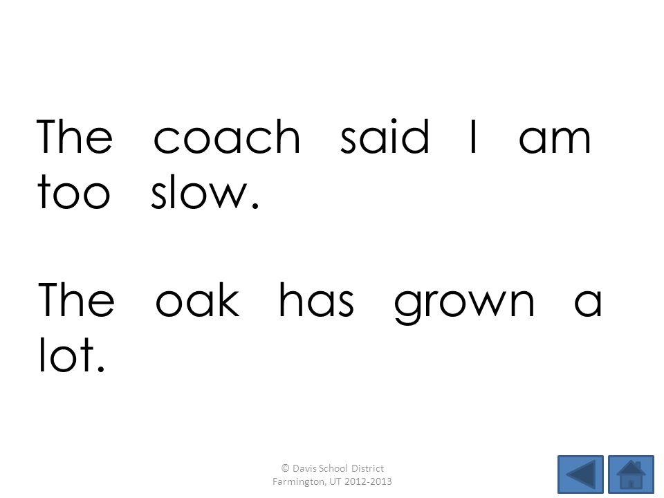 The coach said I am too slow. © Davis School District Farmington, UT 2012-2013 The oak has grown a lot.