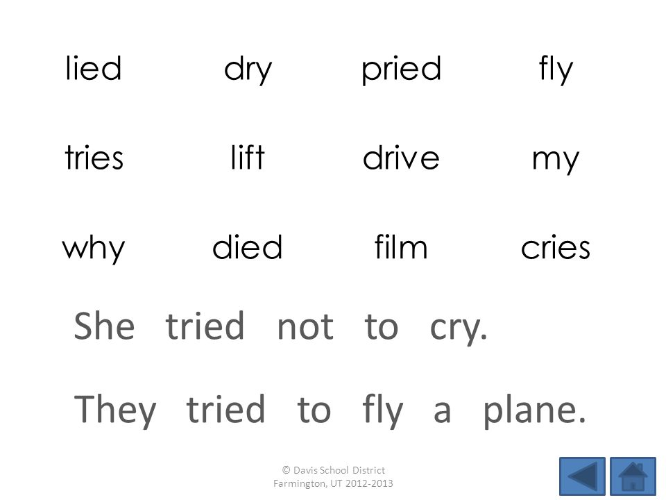lieddrypriedfly triesliftdrivemy whydiedfilmcries They tried to fly a plane. © Davis School District Farmington, UT 2012-2013 She tried not to cry.