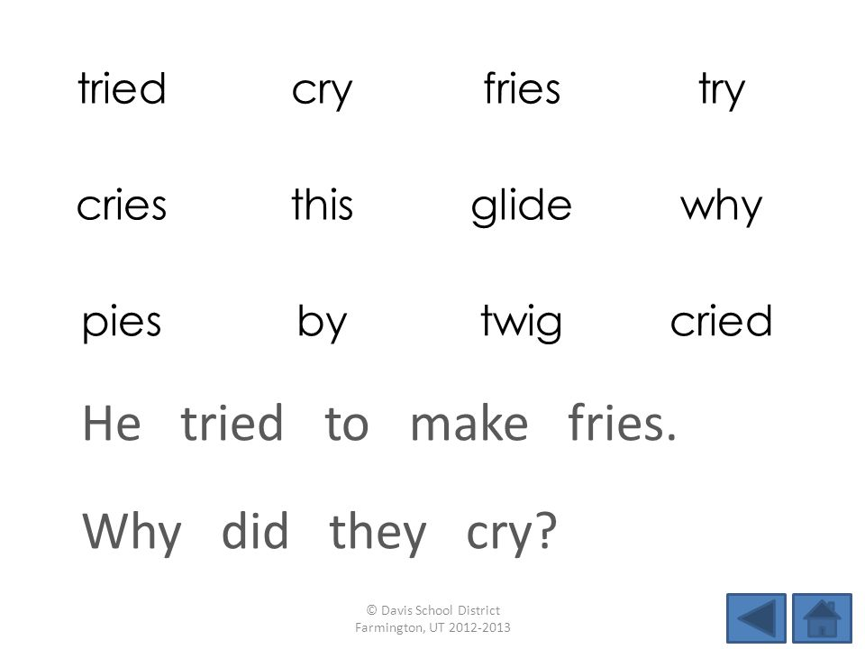triedcryfriestry criesthisglidewhy piesbytwigcried Why did they cry? © Davis School District Farmington, UT 2012-2013 He tried to make fries.