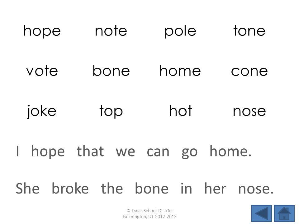 hopenotepoletone votebonehomecone joketophotnose She broke the bone in her nose. © Davis School District Farmington, UT 2012-2013 I hope that we can g