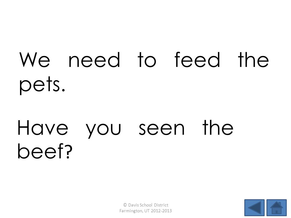 We need to feed the pets. © Davis School District Farmington, UT 2012-2013 Have you seen the beef