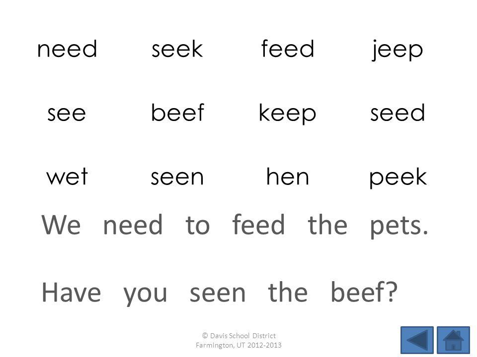needseekfeedjeep seebeefkeepseed wetseenhenpeek Have you seen the beef? © Davis School District Farmington, UT 2012-2013 We need to feed the pets.