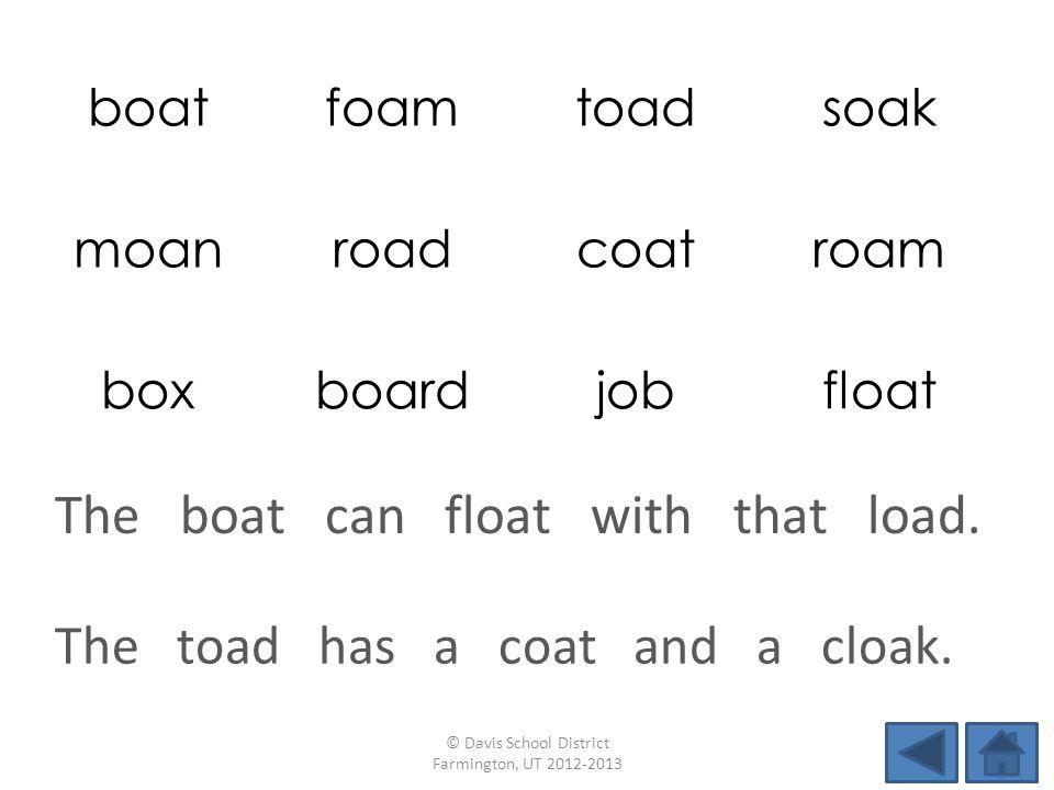 boatfoamtoadsoak moanroadcoatroam boxboardjobfloat The toad has a coat and a cloak.