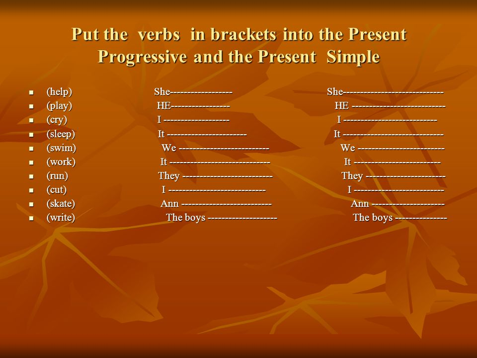 Put the verbs in brackets into the Present Progressive and the Present Simple (help) She------------------ She----------------------------- (help) She------------------ She----------------------------- (play) HE----------------- HE --------------------------- (play) HE----------------- HE --------------------------- (cry) I ------------------- I --------------------------- (cry) I ------------------- I --------------------------- (sleep) It ----------------------- It ----------------------------- (sleep) It ----------------------- It ----------------------------- (swim) We -------------------------- We ------------------------- (swim) We -------------------------- We ------------------------- (work) It ----------------------------- It ------------------------- (work) It ----------------------------- It ------------------------- (run) They -------------------------- They ----------------------- (run) They -------------------------- They ----------------------- (cut) I ---------------------------- I -------------------------- (cut) I ---------------------------- I -------------------------- (skate) Ann -------------------------- Ann --------------------- (skate) Ann -------------------------- Ann --------------------- (write) The boys -------------------- The boys --------------- (write) The boys -------------------- The boys ---------------