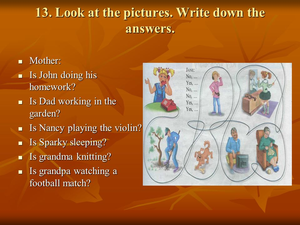 13.Look at the pictures. Write down the answers. Mother: Mother: Is John doing his homework.