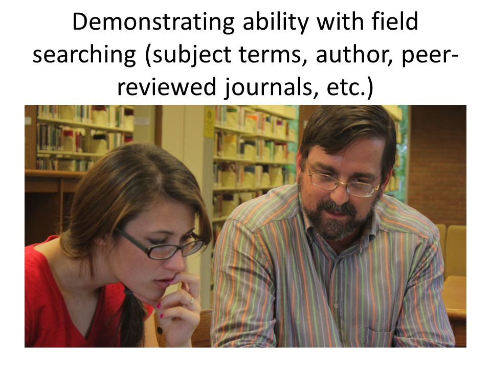 Demonstrating ability with field searching (subject terms, author, peer- reviewed journals, etc.)