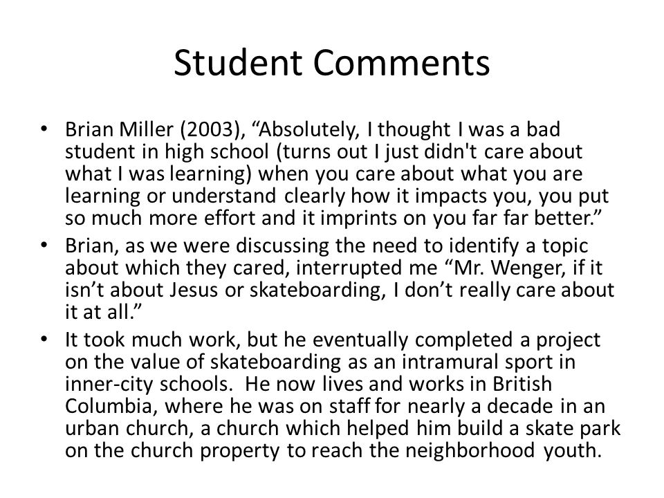 Student Comments Brian Miller (2003), Absolutely, I thought I was a bad student in high school (turns out I just didn t care about what I was learning) when you care about what you are learning or understand clearly how it impacts you, you put so much more effort and it imprints on you far far better. Brian, as we were discussing the need to identify a topic about which they cared, interrupted me Mr.