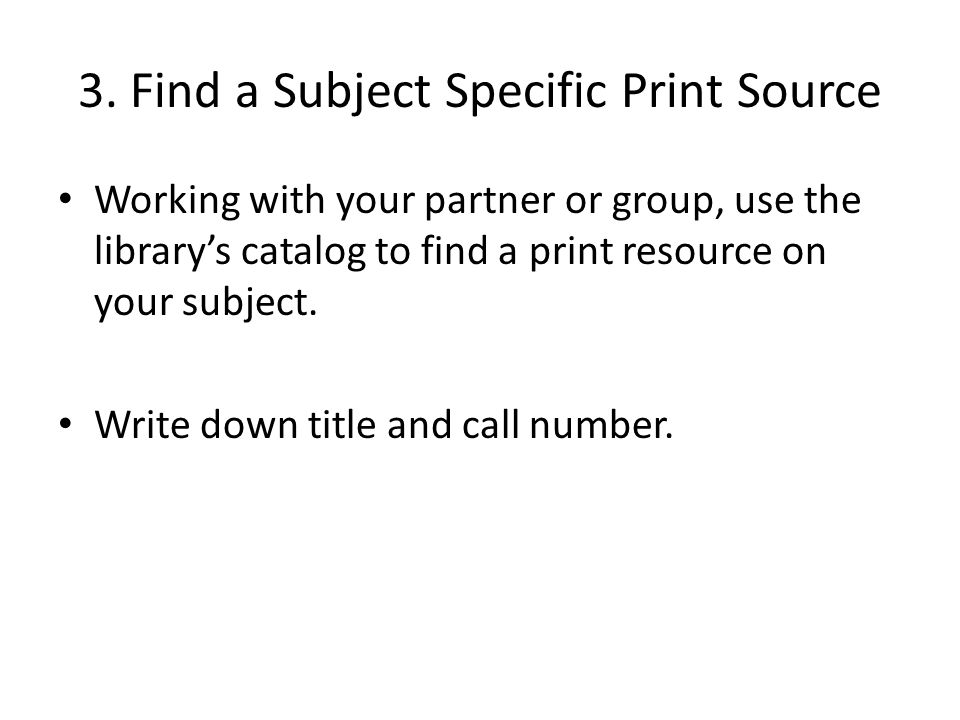 3. Find a Subject Specific Print Source Working with your partner or group, use the library's catalog to find a print resource on your subject. Write