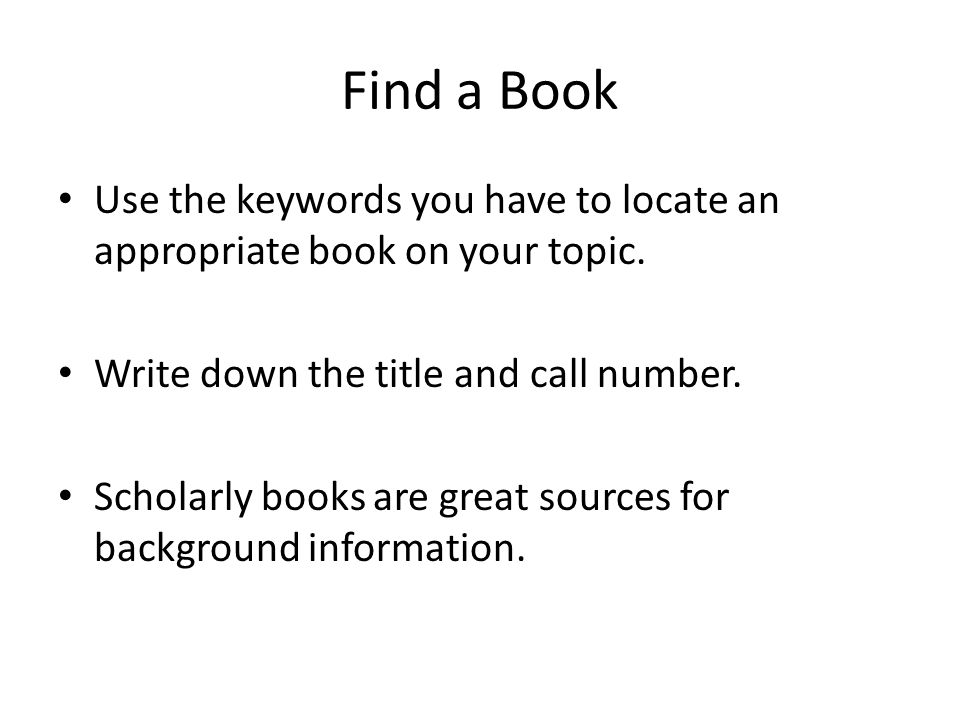 Find a Book Use the keywords you have to locate an appropriate book on your topic.
