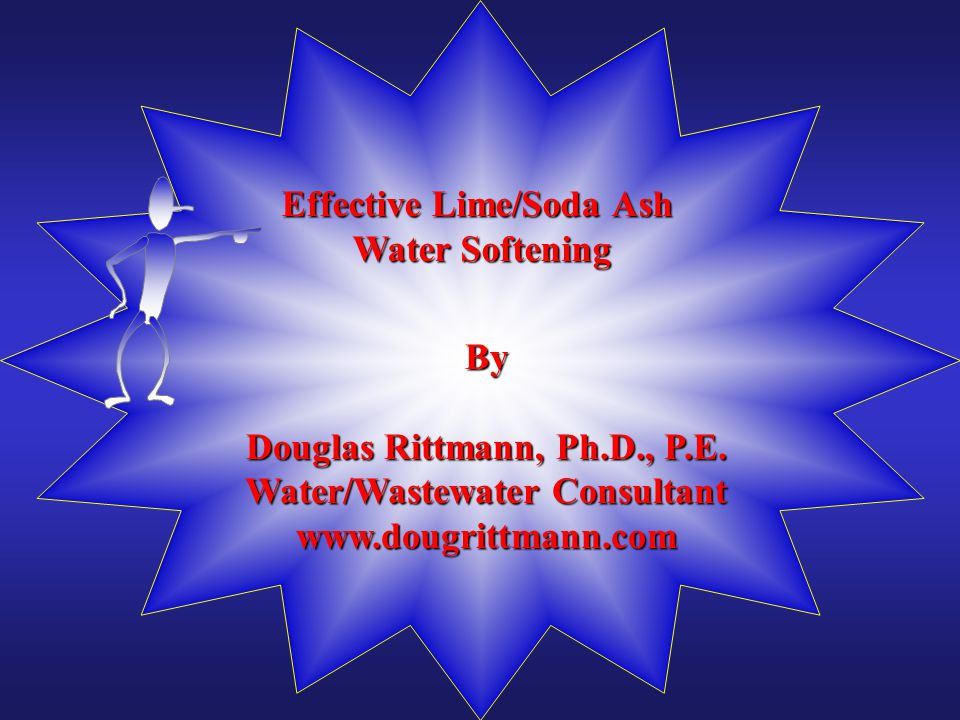 Effective Lime/Soda Ash Water Softening By Douglas Rittmann, Ph.D., P.E. Water/Wastewater Consultant www.dougrittmann.com