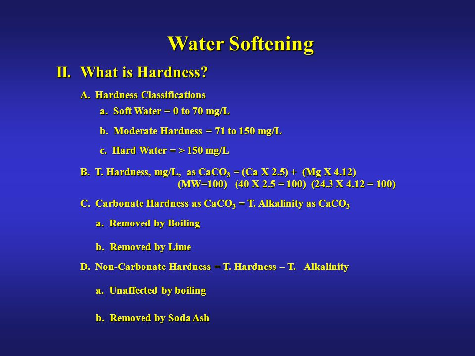 II. What is Hardness? C. Carbonate Hardness as CaCO 3 = T. Alkalinity as CaCO 3 D. Non-Carbonate Hardness = T. Hardness – T. Alkalinity Water Softenin