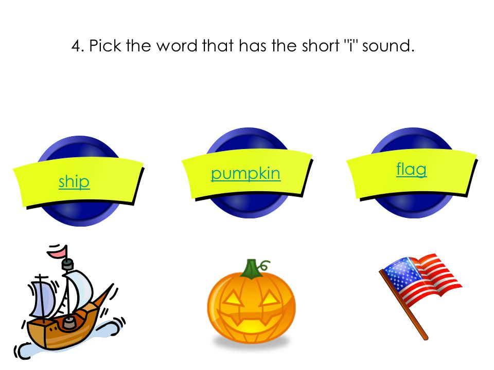 4. Pick the word that has the short i sound. ship pumpkin flag
