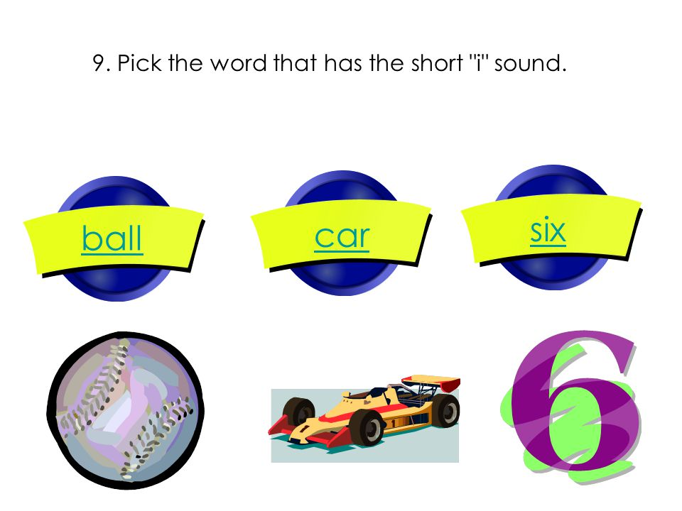 9. Pick the word that has the short i sound. ball car six