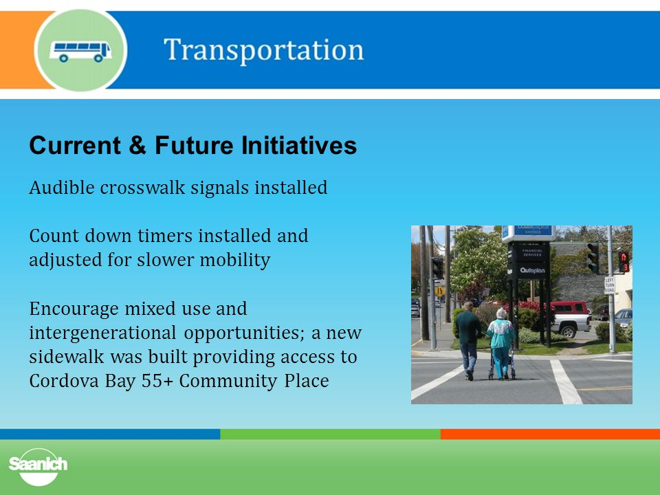 Current & Future Initiatives Audible crosswalk signals installed Count down timers installed and adjusted for slower mobility Encourage mixed use and intergenerational opportunities; a new sidewalk was built providing access to Cordova Bay 55+ Community Place