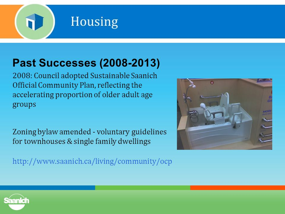 Past Successes (2008-2013) 2008: Council adopted Sustainable Saanich Official Community Plan, reflecting the accelerating proportion of older adult age groups Zoning bylaw amended - voluntary guidelines for townhouses & single family dwellings http://www.saanich.ca/living/community/ocp