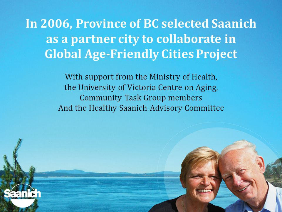 In 2006, Province of BC selected Saanich as a partner city to collaborate in Global Age-Friendly Cities Project With support from the Ministry of Health, the University of Victoria Centre on Aging, Community Task Group members And the Healthy Saanich Advisory Committee