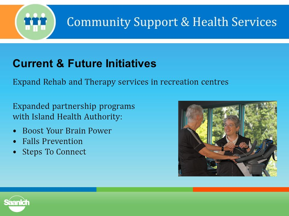 Current & Future Initiatives Expand Rehab and Therapy services in recreation centres Expanded partnership programs with Island Health Authority: Boost Your Brain Power Falls Prevention Steps To Connect