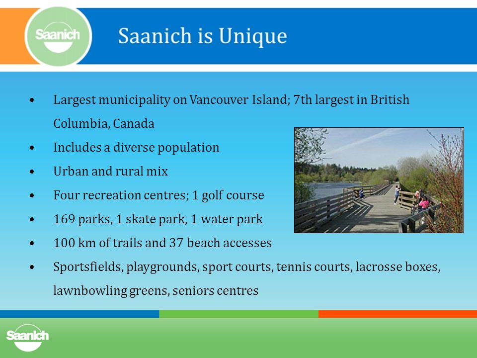Largest municipality on Vancouver Island; 7th largest in British Columbia, Canada Includes a diverse population Urban and rural mix Four recreation centres; 1 golf course 169 parks, 1 skate park, 1 water park 100 km of trails and 37 beach accesses Sportsfields, playgrounds, sport courts, tennis courts, lacrosse boxes, lawnbowling greens, seniors centres