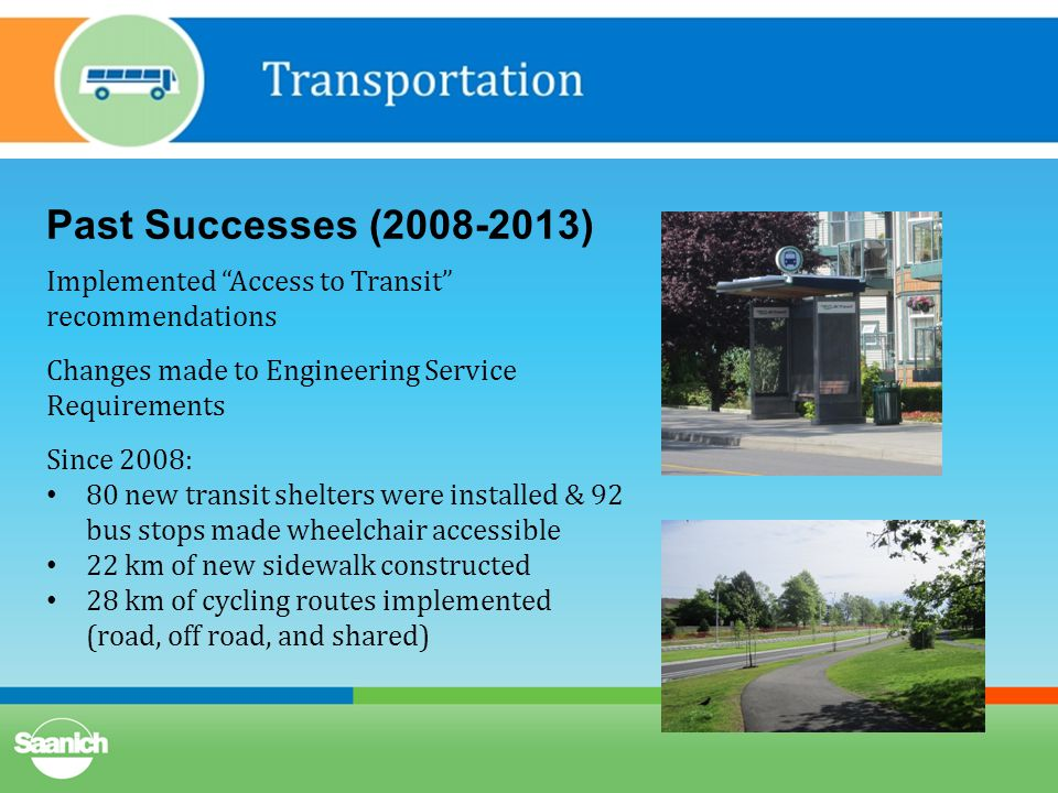 Past Successes (2008-2013) Implemented Access to Transit recommendations Changes made to Engineering Service Requirements Since 2008: 80 new transit shelters were installed & 92 bus stops made wheelchair accessible 22 km of new sidewalk constructed 28 km of cycling routes implemented (road, off road, and shared)