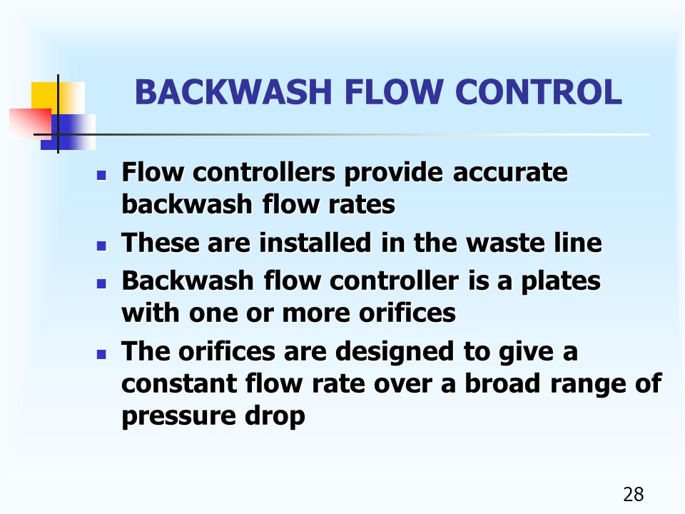 27 BACKWASH The rate of flow must be controlled during the backwash to make certain the bed is expanded but not washing any of the resin out of the softener.