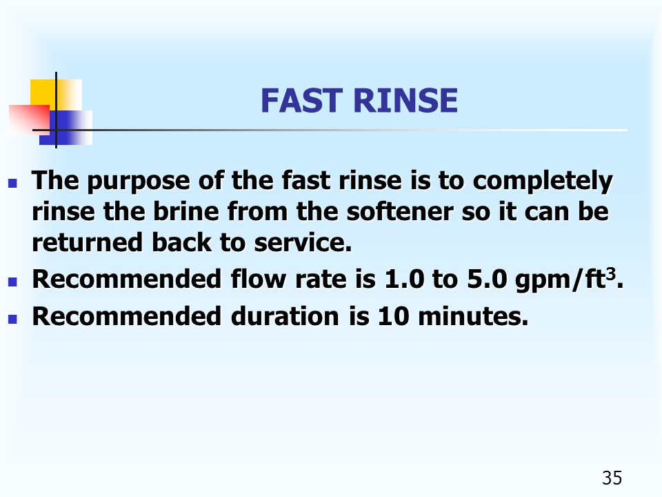 34 SLOW RINSE Slow rinse is a continuation of the brine cycle after the the brine valve has closed, fresh water continues to flow through the eductor even though it is not allowed to draw brine.