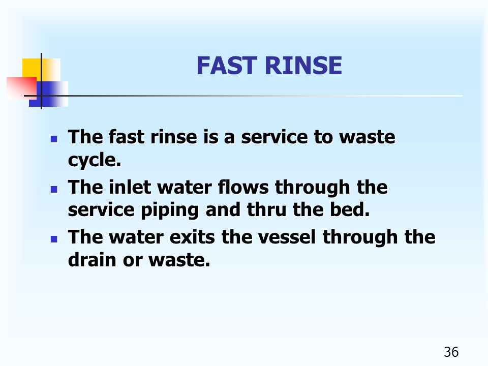 35 FAST RINSE The purpose of the fast rinse is to completely rinse the brine from the softener so it can be returned back to service.