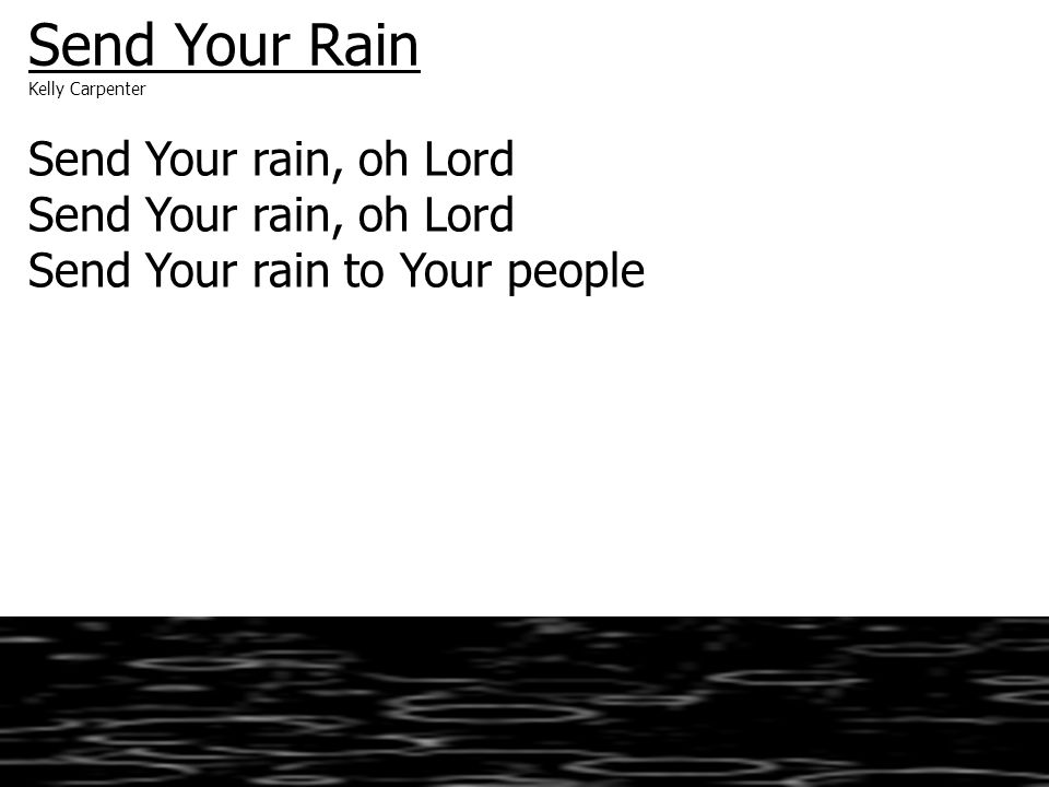 Send Your Rain Kelly Carpenter Send Your rain, oh Lord Send Your rain to Your people