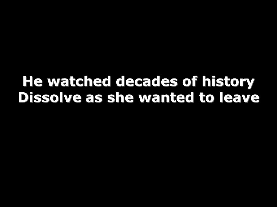 He watched decades of history Dissolve as she wanted to leave