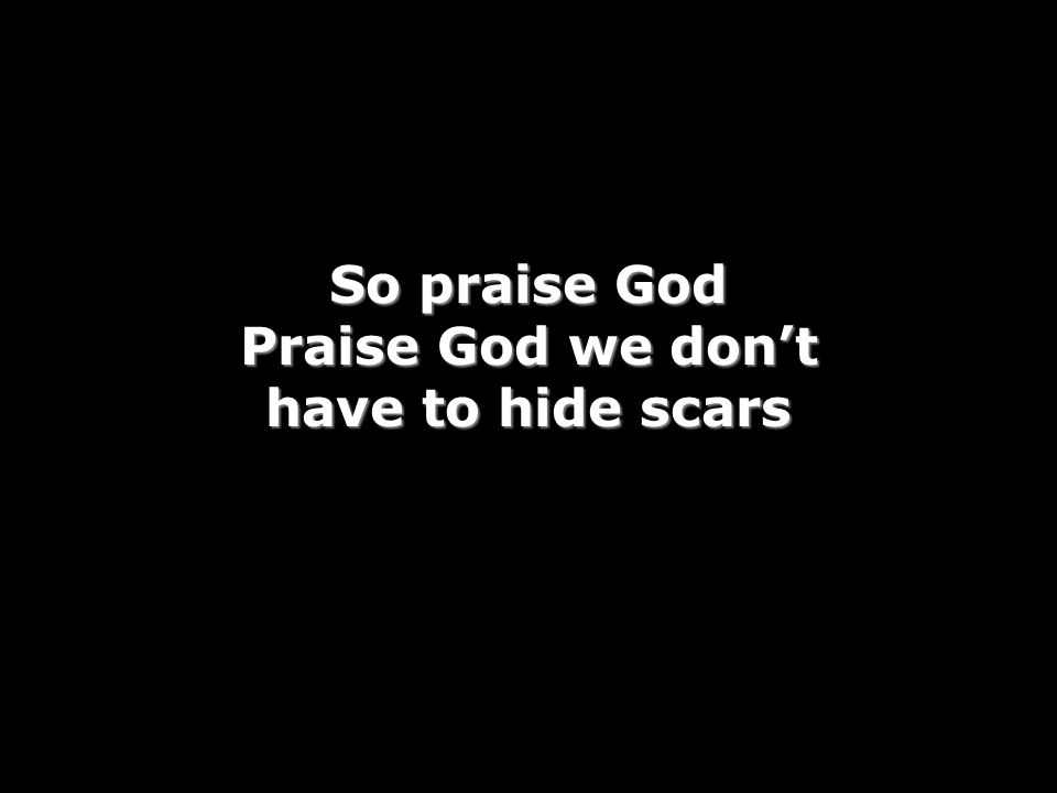So praise God Praise God we don't have to hide scars