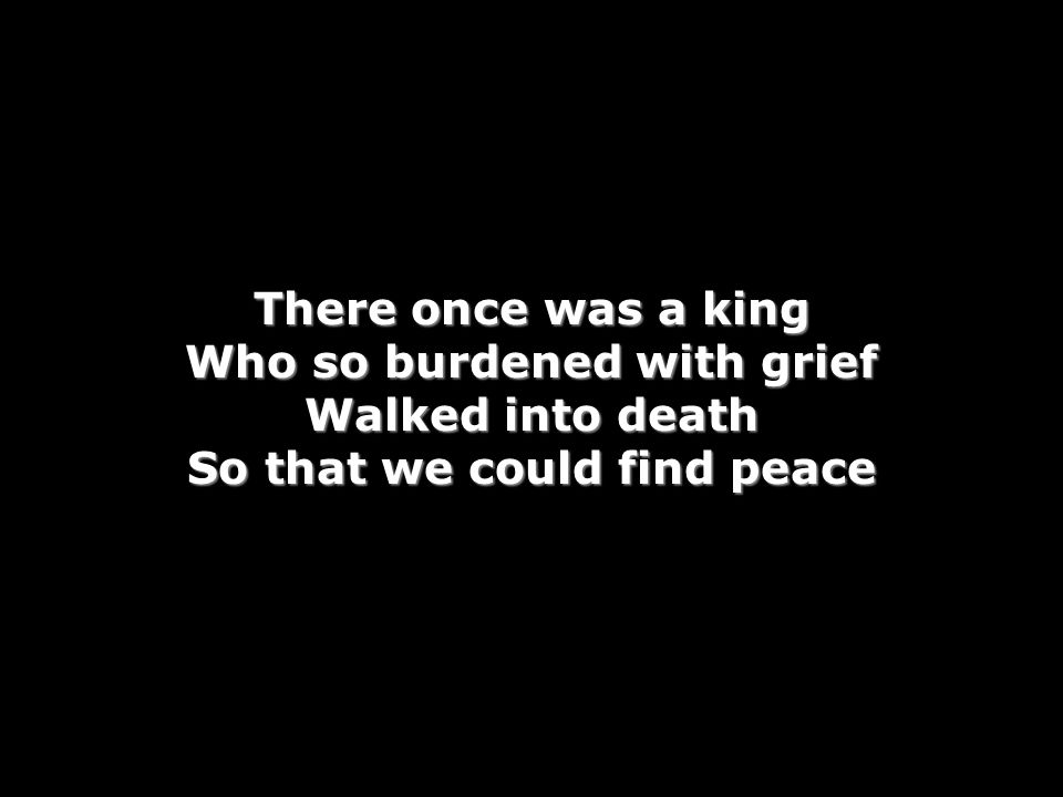 There once was a king Who so burdened with grief Walked into death So that we could find peace