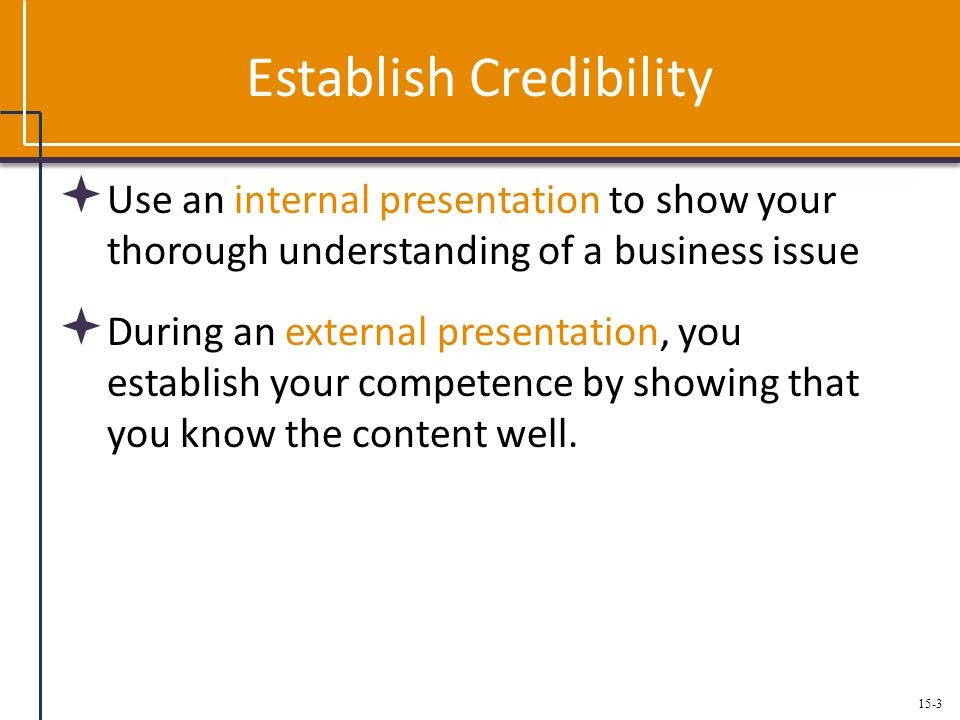 15-3 Establish Credibility  Use an internal presentation to show your thorough understanding of a business issue  During an external presentation, you establish your competence by showing that you know the content well.