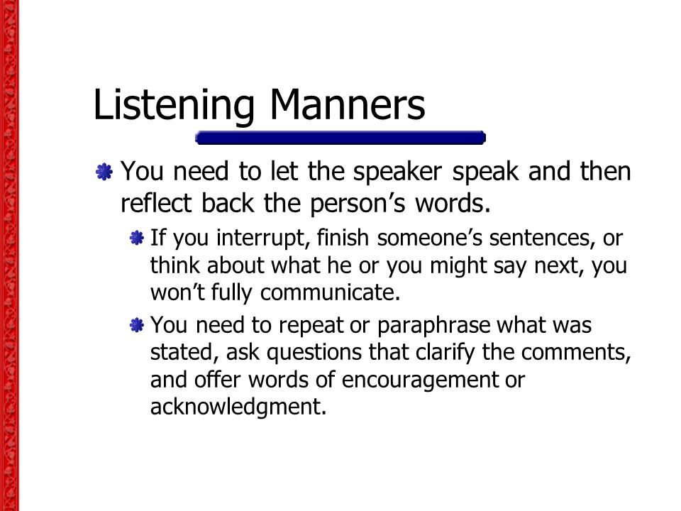 Listening Manners You need to let the speaker speak and then reflect back the person's words.