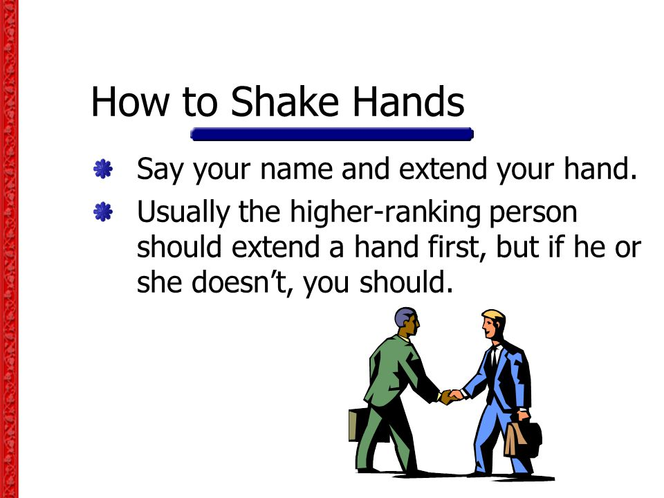 How to Shake Hands Say your name and extend your hand.