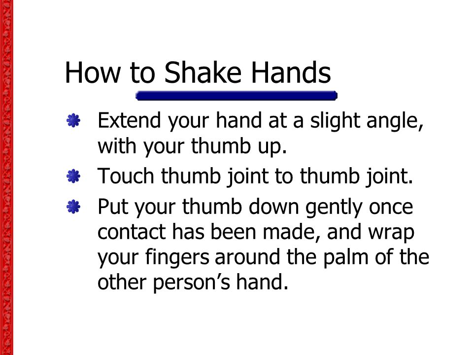 How to Shake Hands Extend your hand at a slight angle, with your thumb up.