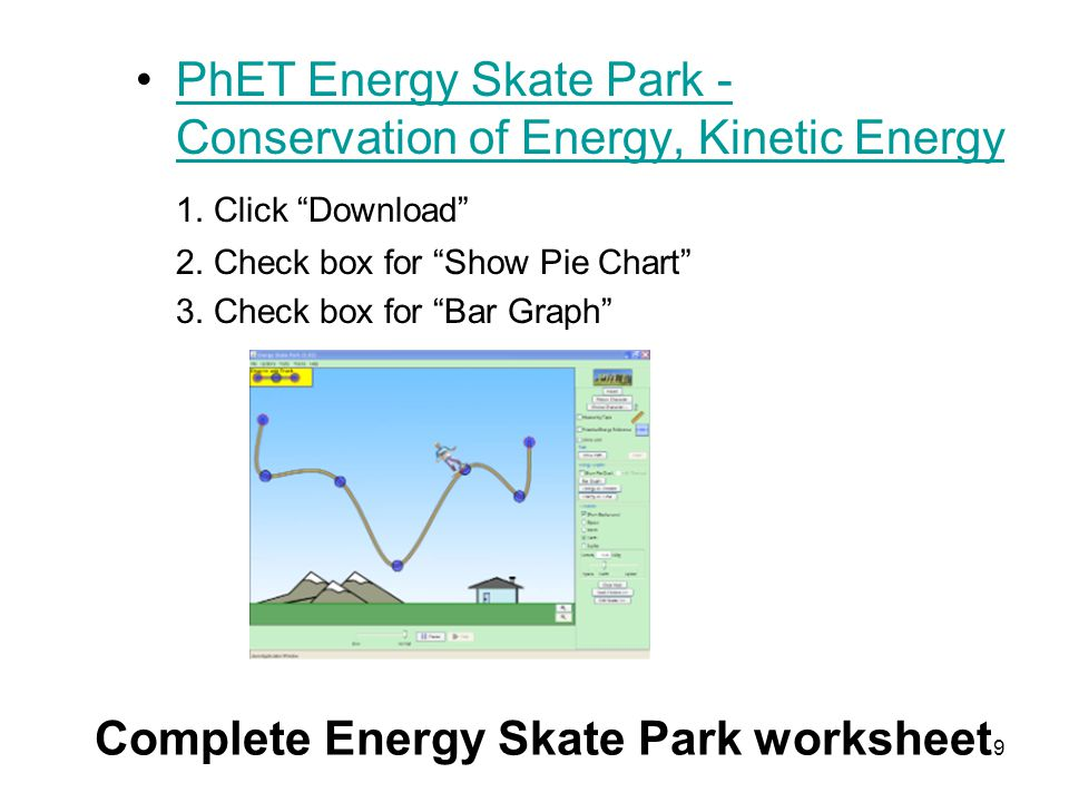 "9 PhET Energy Skate Park - Conservation of Energy, Kinetic EnergyPhET Energy Skate Park - Conservation of Energy, Kinetic Energy 1. Click ""Download"" 2"