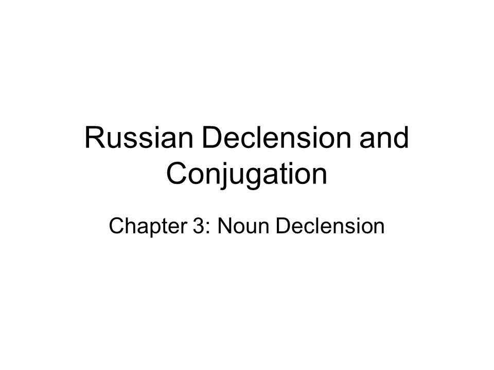 Russian Declension and Conjugation Chapter 3: Noun Declension