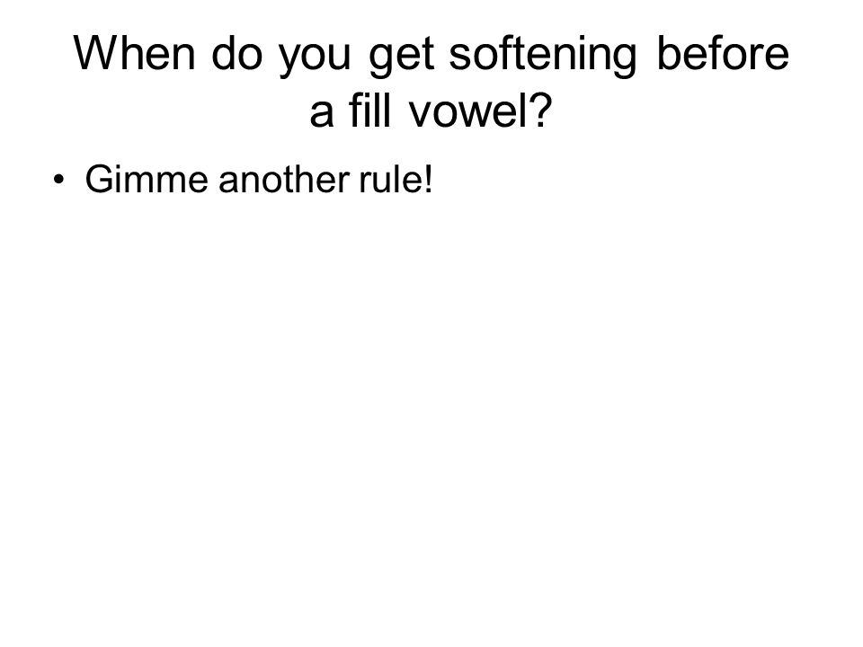 When do you get softening before a fill vowel Gimme another rule!