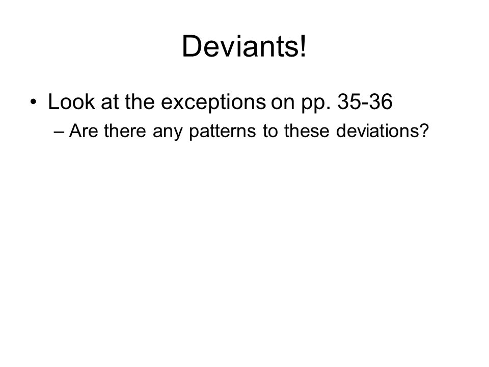 Deviants! Look at the exceptions on pp. 35-36 –Are there any patterns to these deviations