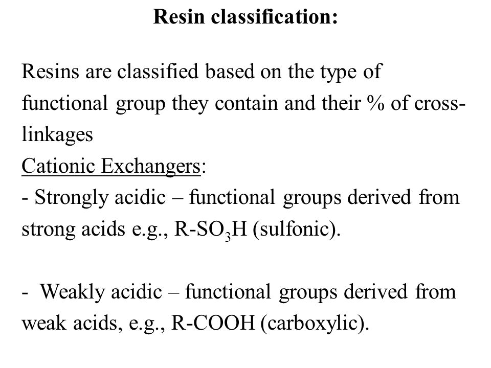 Resin classification: Resins are classified based on the type of functional group they contain and their % of cross- linkages Cationic Exchangers: - S