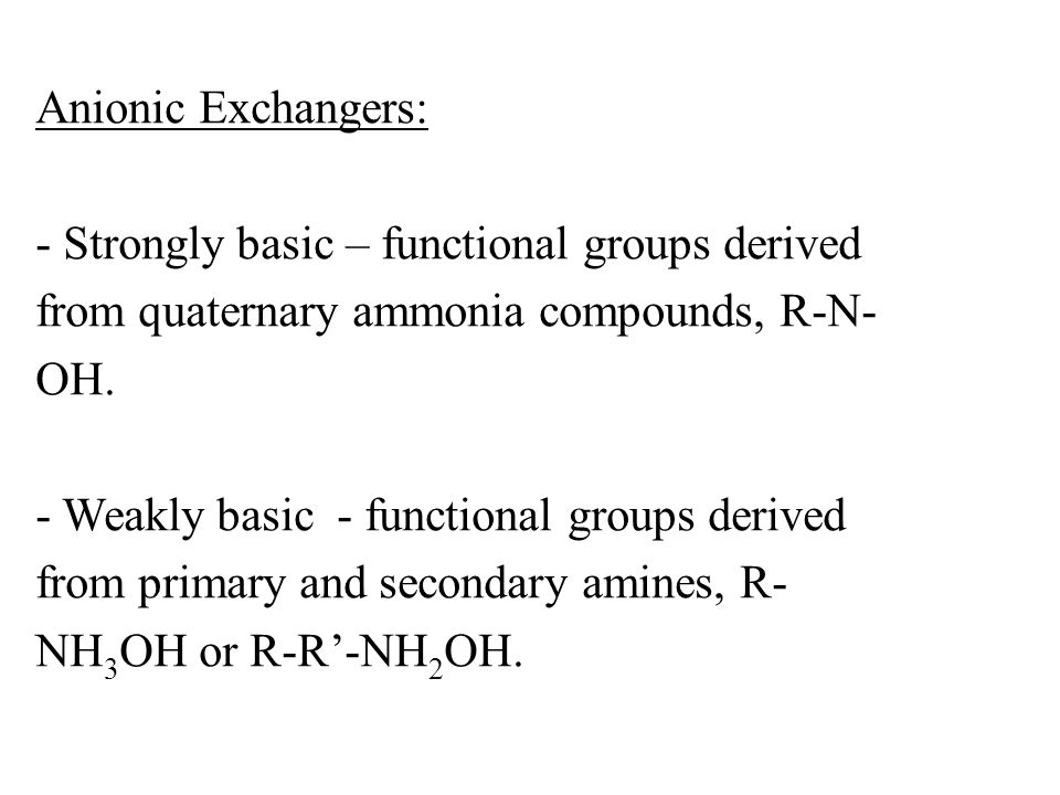 Anionic Exchangers: - Strongly basic – functional groups derived from quaternary ammonia compounds, R-N- OH. - Weakly basic - functional groups derive