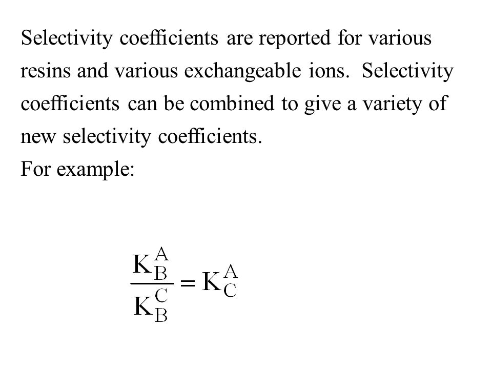 Selectivity coefficients are reported for various resins and various exchangeable ions. Selectivity coefficients can be combined to give a variety of