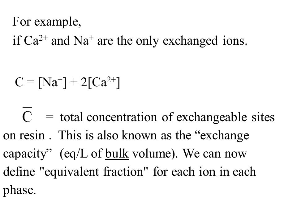 For example, if Ca 2+ and Na + are the only exchanged ions. C = [Na + ] + 2[Ca 2+ ] = total concentration of exchangeable sites on resin. This is also