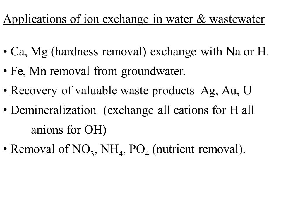 Applications of ion exchange in water & wastewater Ca, Mg (hardness removal) exchange with Na or H. Fe, Mn removal from groundwater. Recovery of valua